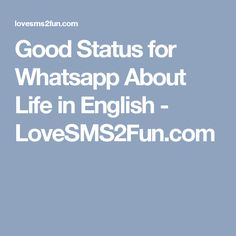 Good Status for Whatsapp About Life in English - LoveSMS2Fun.com