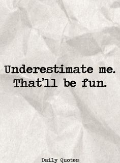 I don't have to be smarter than you, you just have to underestimate me.