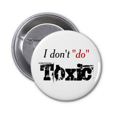 No Toxic Relationships Pinback Buttons - $3.75 - No Toxic Relationships Pinback Buttons - by RGebbiePhoto @ zazzle - Doesn't Do Toxic Relationships. Toxic parents, toxic siblings, toxic children, toxic friends. All of them are OUT!