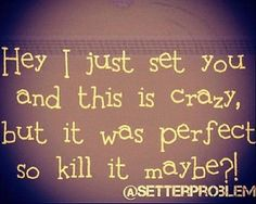 Volleyball! When I was a setter I always thought this in my mind but could never say it!!!!!!:):):):):)