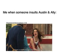 So true!!! Well when you insult anything I like. Mostly Austin and Ally or R5!!