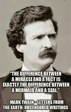 """The difference between a miracle and a fact is exactly the difference between a mermaid and a seal."" ~Mark Twain, outspoken critic of religion"