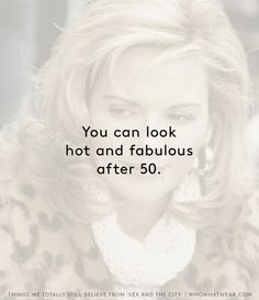 You can look hot and fabulous after 50. // Sex and the City truths
