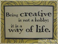 Wonderful quote or saying for the crafter and creative person. Being creative is not a hobby; it's a way of life.
