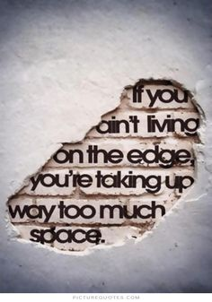 If you ain't living on the edge you're taking up way too much space. Living life quotes on PictureQuotes.com.