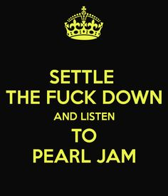 SETTLE THE FUCK DOWN AND LISTEN TO PEARL JAM
