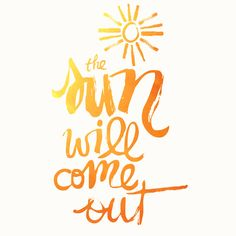 The sun will come out. It might take awhile, but it always shines again.