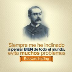 Siempre me he inclinado a pensar bien de todo el mundo, evita muchos problemas. - Rudyard Kipling