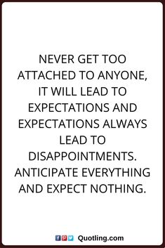 disappointments quotes Never get too attached, it will lead to expectations and expectations always lead to disappointments. Anticipate everything and expect nothing.