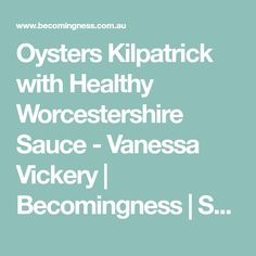 Oysters Kilpatrick with Healthy Worcestershire Sauce - Vanessa Vickery | Becomingness | Say Yes to Your Health