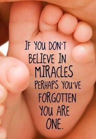 if you don't belive in miracles perhaps you've forgotten you are one