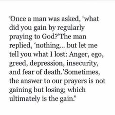 "Once a man was asked, ""what did you gain by regularly praying to God? The man replied, 'nothing. but let me tell you what I lost: anger Bible Verses Quotes, Faith Quotes, Scriptures, Quotable Quotes, Godly Quotes, Scripture Images, Quote Life, Strong Quotes, Positive Quotes"