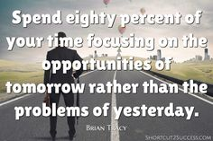 Spend eighty percent of your time focusing on the opportunities of tomorrow rather than the problems of yesterday.