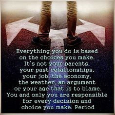 """""""Everything you do is based on the choices you make. It's not your parents, your past relationships, your job, the economy, the weather, an argument, or your age that is to blame. You and only you are responsible for very decision and choice you make. Period."""" @Sarah Woodfill this is on your fridge :O"""