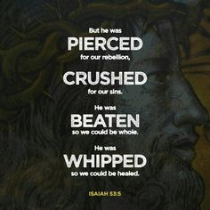 But he was pierced for our transgressions, he was crushed for our iniquities; the punishment that brought us peace was on him, and by his wounds we are healed.  Isaiah 53:5 NIV  http://bible.com/111/isa.53.5.NIV