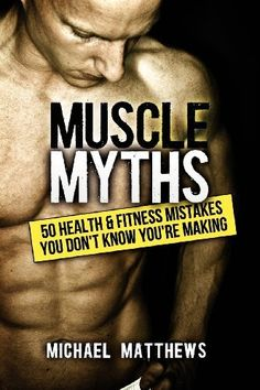 Muscle Myths: 50 Health & Fitness Mistakes You Don't Know You're Making (The Build Healthy Muscle Series) by Michael Matthews, $9