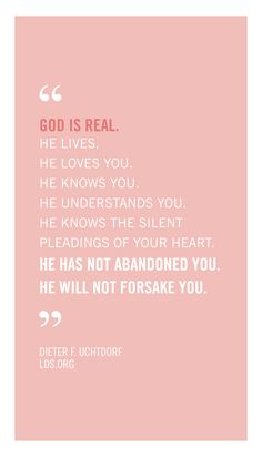 """God is real. He lives. He loves you. He knows you. He understands you. He knows the silent pleadings of your heart. He has not abandoned you. He will not forsake you."" —Dieter F. Uchtdorf #LDS #Faith"
