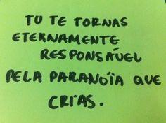 Tu te tornas eternamente responsável pela paranoia que crias. #frases