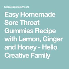 Easy Homemade Sore Throat Gummies Recipe with Lemon, Ginger and Honey - Hello Creative Family