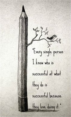 """Every single person I know who is successful at what they do is successful because they love doing it."""