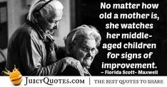 """""""No matter how old a mother is, she watches her middle- aged children for signs of improvement. Mom Quotes, Best Quotes, Aging Quotes, Old Mother, Picture Quotes, Einstein, Old Things, Middle, Florida"""