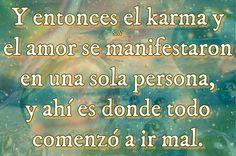 Y entonces el karma y el amor se manifestaron en una sola persona, y ahí es donde todo comenzó a ir mal.