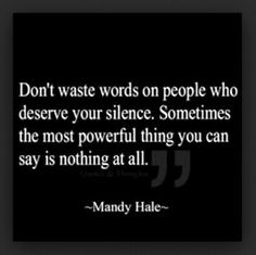 Don't waste words on people who deserve your silence. Sometimes the most powerful thing you can say is nothing at all.    -Mandy Hale