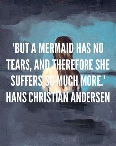 But a mermaid has no tears, and therefore she suffers so much more. - Hans Christian Anderson