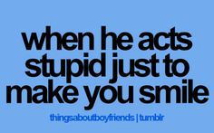 Hehe my boyfriend always make silly faces and says stupid stuff just to see me smile(: