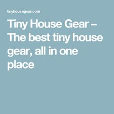 Tiny House Gear – The best tiny house gear, all in one place