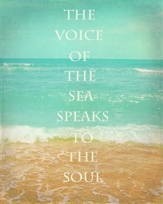 The voice of the sea speaks to the soul. There is nothing more calming then the sound of the ocean against the shore.
