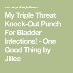 My Triple Threat Knock-Out Punch For Bladder Infections! - One Good Thing by Jillee