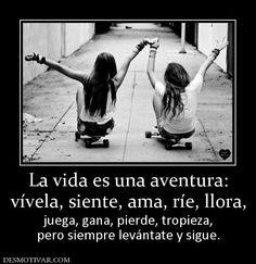 La vida es una aventura: vívela, siente, ama, ríe, llora, juega, gana, pierde, tropieza, pero siempre levántate y sigue.