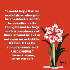 """""""I would hope that we would strive always to be considerate and to be sensitive to the thoughts and feelings and circumstances of those around us. Let us not demean or belittle. Rather, let us be compassionate and encouraging.""""   ~Thomas S. Monson"""