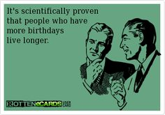 """It's scientifically proven that people who have more birthdays live longer"" True to that!"