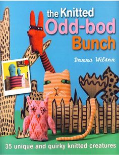 The Knitted Odd-Bod Bunch: 35 Unique and Quirky Knitted Creatures by Donna Wilson