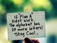 """If """"Plan A"""" didn't work. The alphabet has 25 more letters! stay cool"""