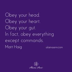 Obey your head. Obey your heart. Obey your gut. In fact, obey everything except commands. Matt Haig​