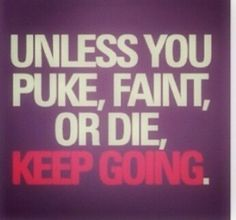 Even if you puke or faint.... keep going