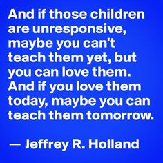 Post by robertdbarrett on is part of Teaching children Quotes - And if those children are unresponsive, maybe you can't teach them yet, but you can love them And if you love them today, maybe you can teach them tomorrow Jeffrey R Holland Lds Quotes, Uplifting Quotes, Quotable Quotes, Great Quotes, Mentor Quotes, Faith Quotes, Teaching Quotes, Education Quotes, Teaching Children Quotes