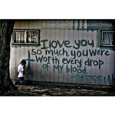 I love you so much you were worth every drop of My blood. -Messiah