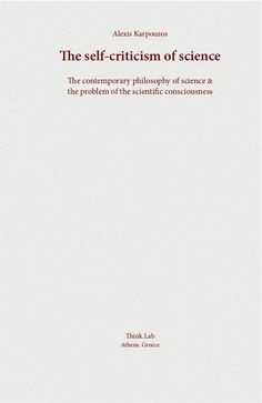 Alexis Karpouzos The self-criticism of science The contemporary philosophy of science & the problem of the scientific cons...
