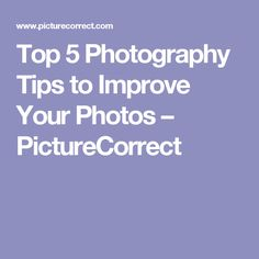 Top 5 Photography Tips to Improve Your Photos – PictureCorrect