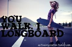 You walk. I Longboard.