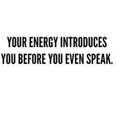 Your energy introduces you before you even speak.