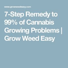 7-Step Remedy to 99% of Cannabis Growing Problems | Grow Weed Easy