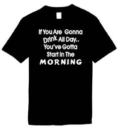 Funny T-Shirts (If You Are Gonna Drink All Day...You've Gotta Start In The Morning) Humorous Slogans Comical Sayings Shirt; Great Gift Ideas for Adults, Men, Women, Boys, Youth, & Teens, Collectible LOL Novelty Shirts Signature Depot, http://www.amazon.com/dp/B0048PPORM/ref=cm_sw_r_pi_dp_G9Onqb0R0Q2N4