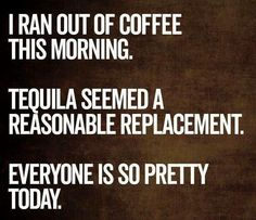 """Some days I think, """"I should've had tequila rather than coffee,"""" but so far  I'm sticking g to caffeine"""