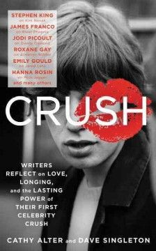 Crush: Writers Reflect on Love, Longing, and the Lasting Power of Their First Celebrity Crush by Cathy Alter and Dave Singleton