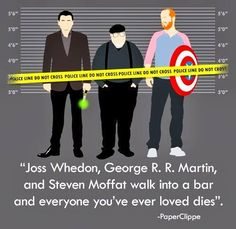 """Joss Whedon, George R. R. Martin and Steven Moffat walk into a bar and everyone you ever loved dies."" - OMG I'm dying here. This is awesome. Anyone who knows this stuff will appreciate. Geek humor."